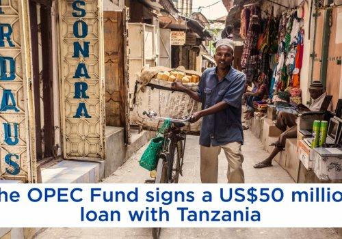 Tanzanie: le Fonds de l'OPEP pour le développement international décaisse 50 millions $ pour lutter contre la pauvreté